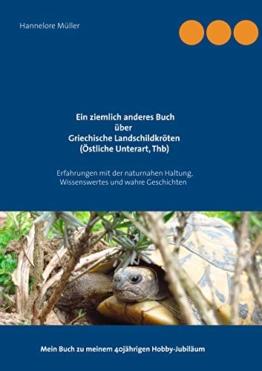 Ein ziemlich anderes Buch über Griechische Landschildkröten (Östliche Unterart, Thb): Erfahrungen mit der naturnahen Haltung, Wissenswertes und wahre ... Mein Buch zu meinem 40jährigen Hobby-Jubiläum - 1