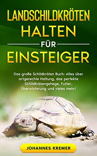 LANDSCHILDKRÖTEN HALTEN FÜR EINSTEIGER: Das große Schildkröten Buch - Alles über artgerechte Haltung, das perfekte Schildkrötengehege, Futter, Überwinterung und vieles mehr! - 1